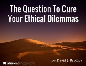 The Question To Cure Your Ethical Dilemmas
