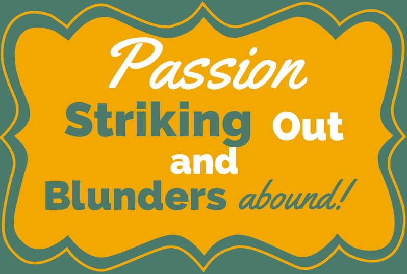 Passion, Striking Out, and Blunders Abound